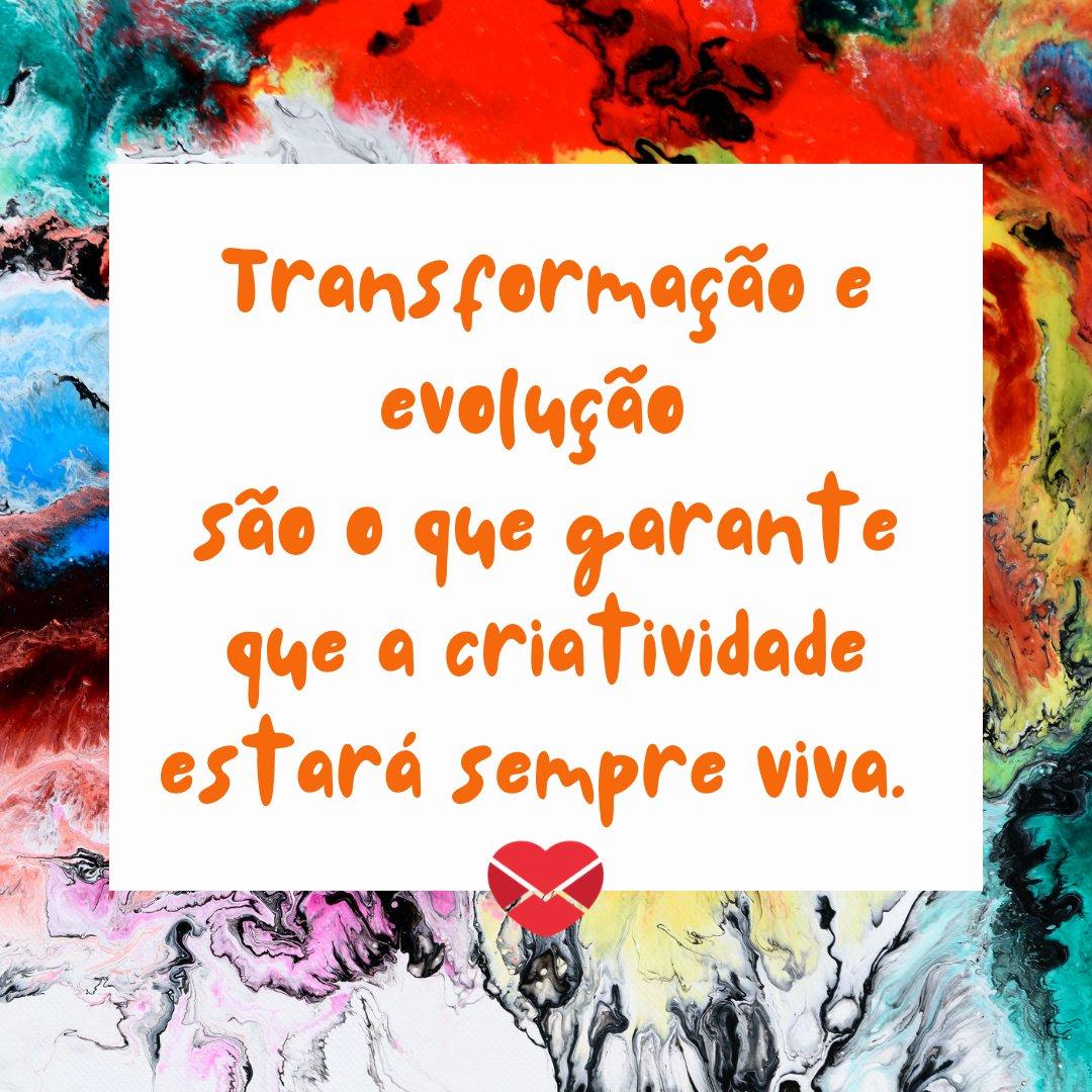 'Transformação e evolução são o que garante que a criatividade estará sempre viva.' - Frases para soltar a criatividade