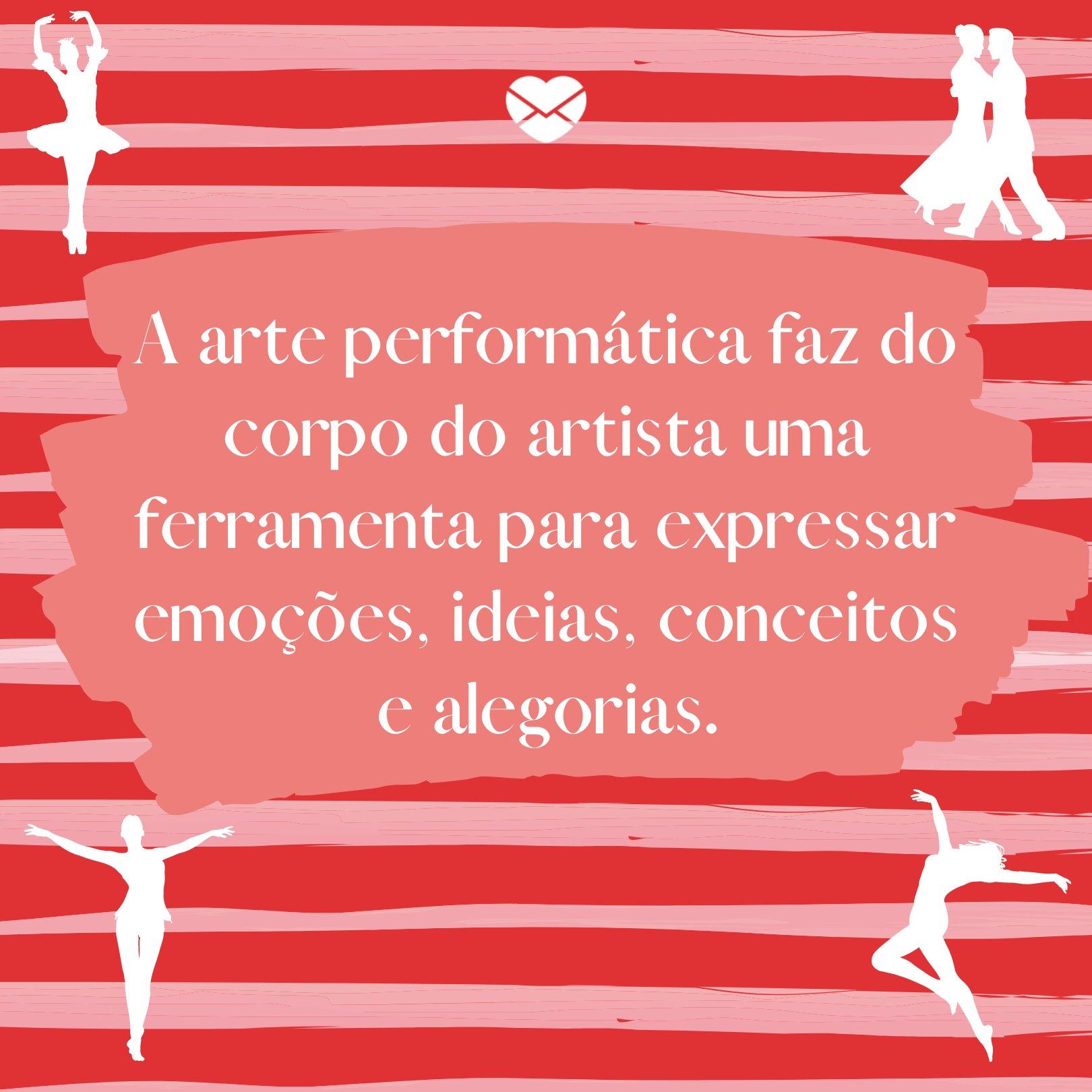 'A arte performática faz do corpo do artista uma ferramenta para expressar emoções, ideias, conceitos e alegorias. ' - Homenagens para dançarinos