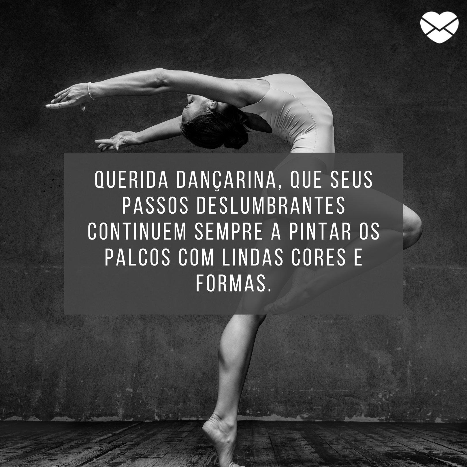 'Querida dançarina, que seus passos deslumbrantes continuem sempre a pintar os palcos com lindas cores e formas.' - Homenagens para dançarinos