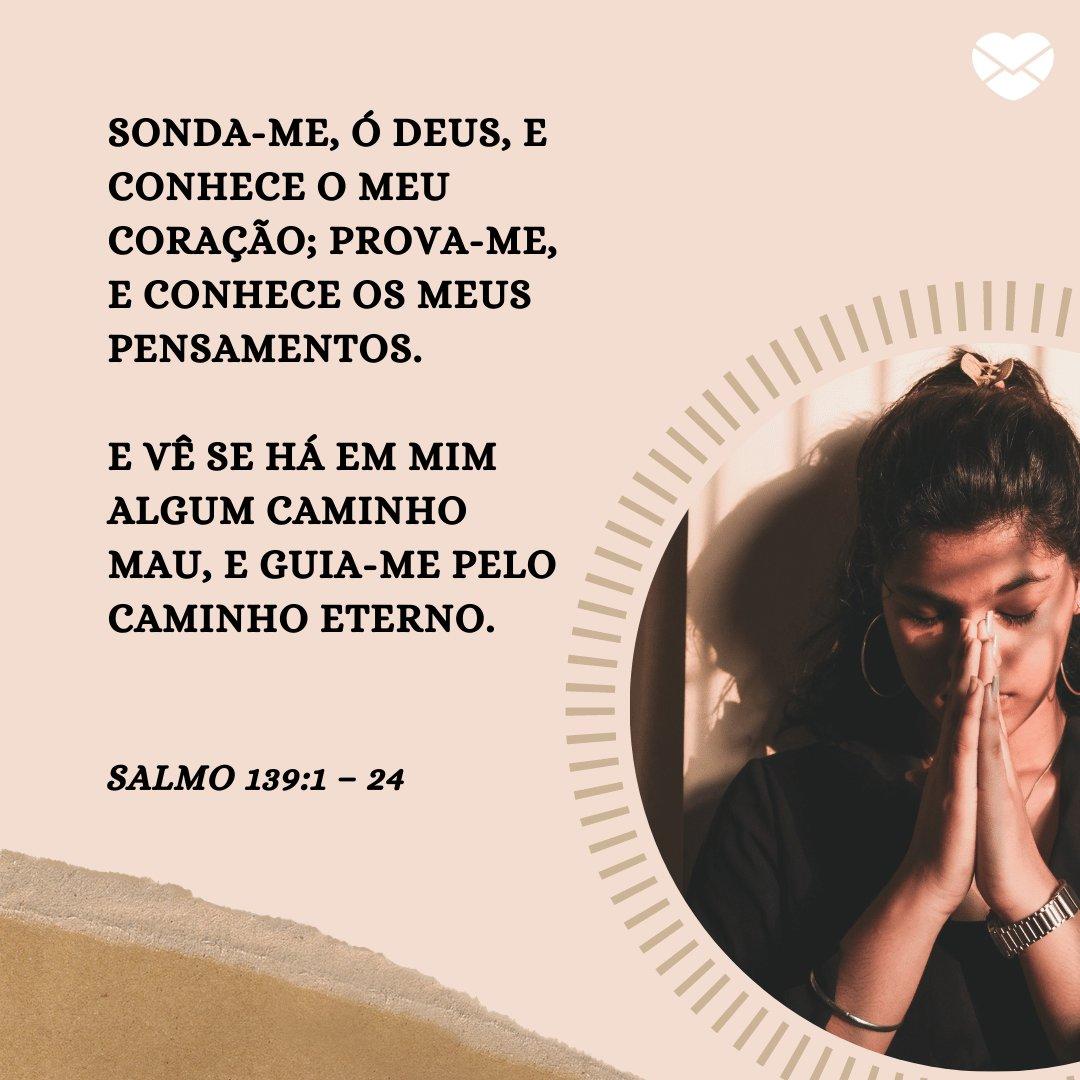 'Sonda-me, ó Deus, e conhece o meu coração; prova-me, e conhece os meus pensamentos.  E vê se há em mim algum caminho mau, e guia-me pelo caminho eterno.' -  Mensagens de salmos