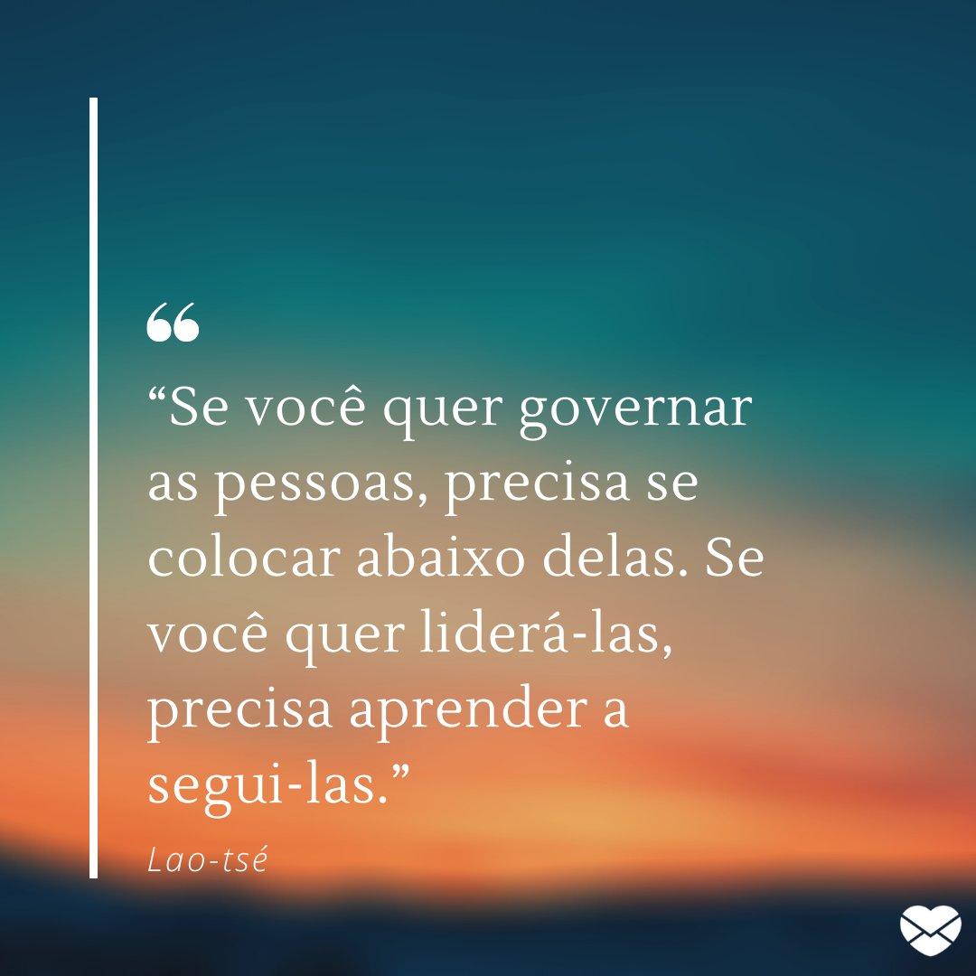 """'Se você quer governar as pessoas, precisa se colocar abaixo delas. Se você quer liderá-las, precisa aprender a segui-las."""" - Frases de filosofia chinesa."""