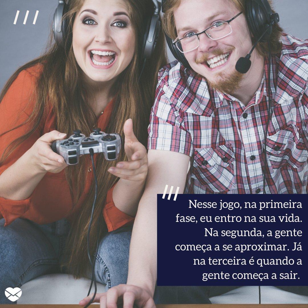 'Nesse jogo, na primeira fase, eu entro na sua vida. Na segunda, a gente começa a se aproximar. Já na terceira é quando a gente começa a sair. ' -  Cantadas para gamers.