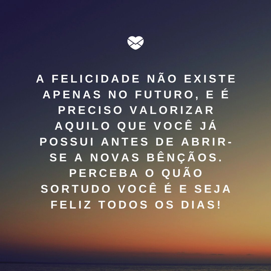 'A felicidade não existe apenas no futuro, e é preciso valorizar aquilo que você já possui antes de abrir-se a novas bênçãos. Perceba o quão sortudo você é e seja feliz todos os dias!' -Celebre a felicidade todos os dias