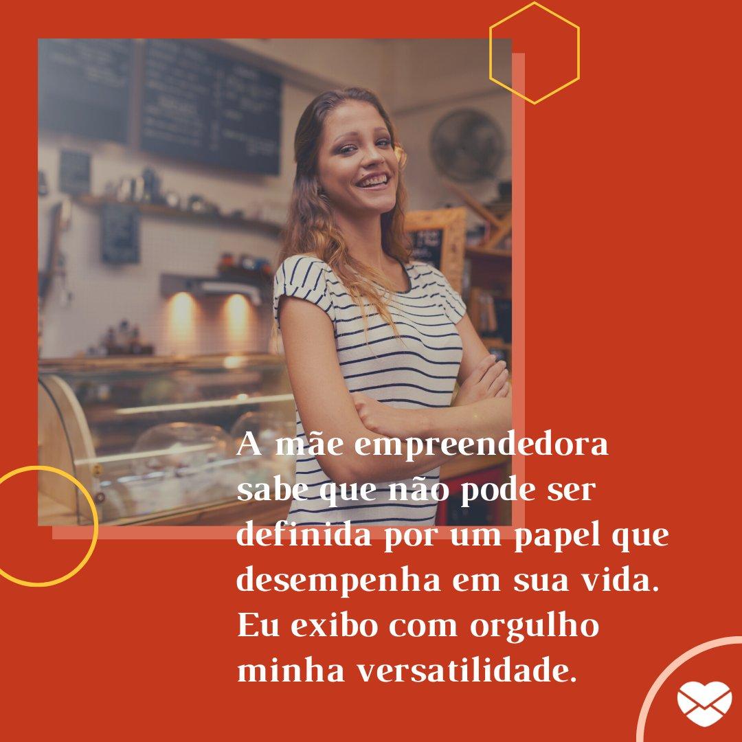 'A mãe empreendedora sabe que não pode ser definida por um papel que desempenha em sua vida. Eu exibo com orgulho minha versatilidade.' - Frases de mães empreendedoras.