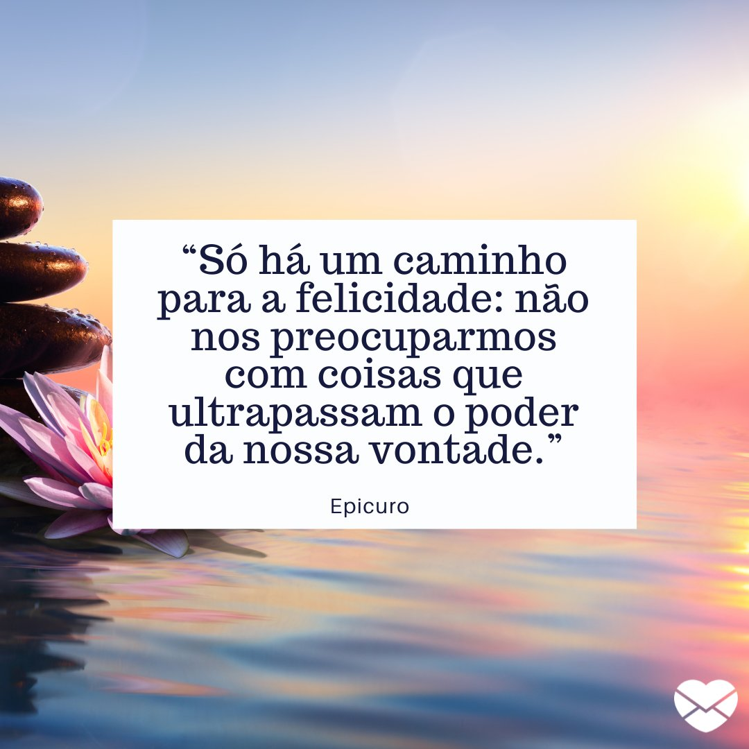 """'Só há um caminho para a felicidade: não nos preocuparmos com coisas que ultrapassam o poder da nossa vontade."""" - Frases de filosofia zen."""