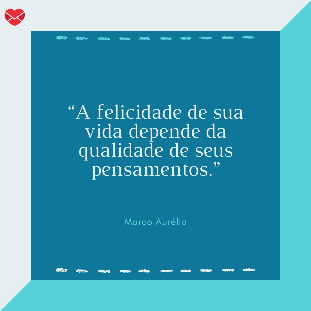 """""""A felicidade de sua vida depende da qualidade de seus pensamentos."""" - Marco Aurélio."""