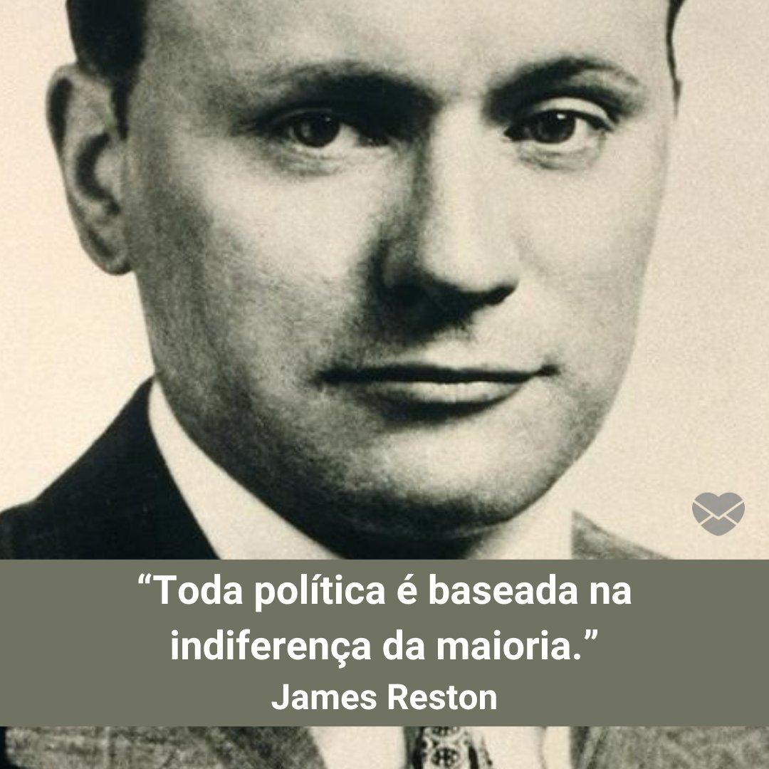"""""""Toda política é baseada na indiferença da maioria."""" -"""