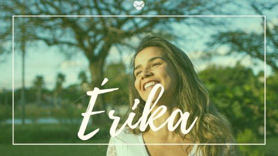 Mulher sorrindo com o nome Érika escrito em branco na imagem